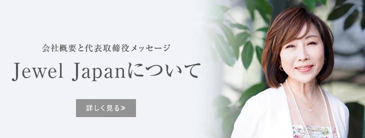 会社概要と代表取締役メッセージ Jewel Japanについて 詳しく見る